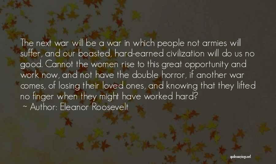 Eleanor Roosevelt Quotes: The Next War Will Be A War In Which People Not Armies Will Suffer, And Our Boasted, Hard-earned Civilization Will