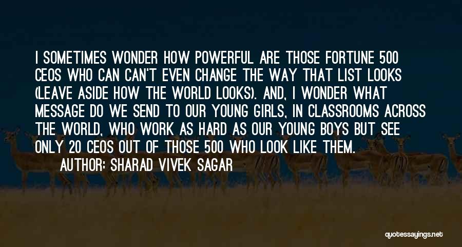 Sharad Vivek Sagar Quotes: I Sometimes Wonder How Powerful Are Those Fortune 500 Ceos Who Can Can't Even Change The Way That List Looks