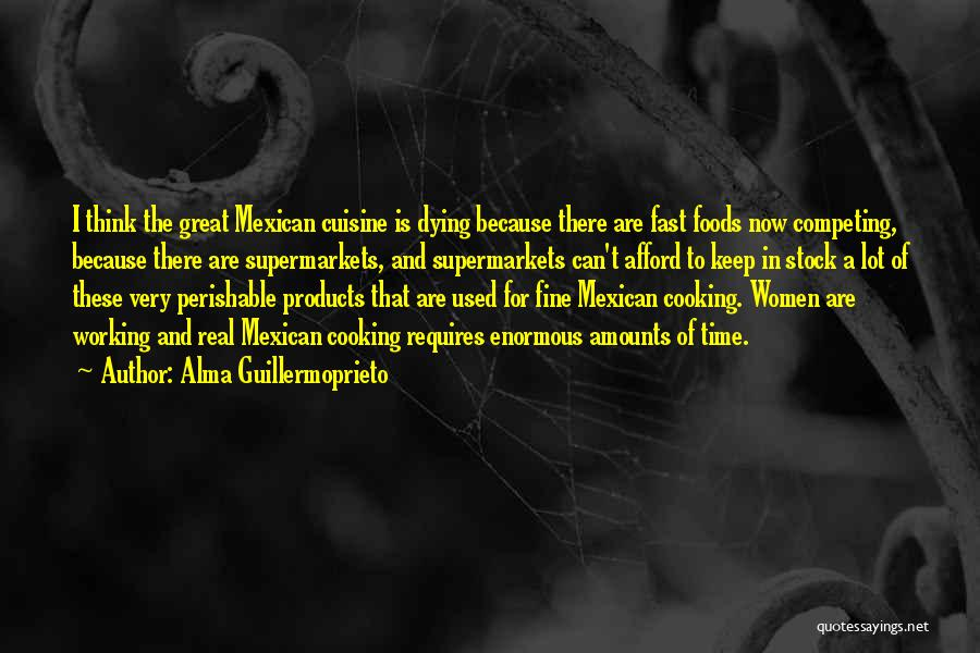 Alma Guillermoprieto Quotes: I Think The Great Mexican Cuisine Is Dying Because There Are Fast Foods Now Competing, Because There Are Supermarkets, And