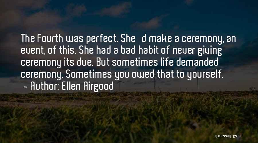 Ellen Airgood Quotes: The Fourth Was Perfect. She'd Make A Ceremony, An Event, Of This. She Had A Bad Habit Of Never Giving