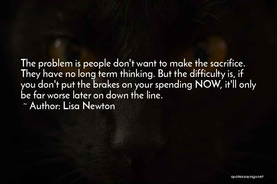 Lisa Newton Quotes: The Problem Is People Don't Want To Make The Sacrifice. They Have No Long Term Thinking. But The Difficulty Is,