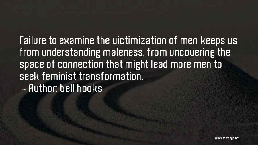 Bell Hooks Quotes: Failure To Examine The Victimization Of Men Keeps Us From Understanding Maleness, From Uncovering The Space Of Connection That Might