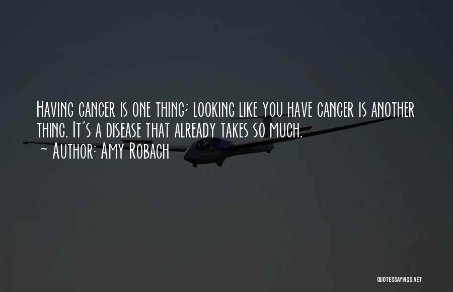 Amy Robach Quotes: Having Cancer Is One Thing; Looking Like You Have Cancer Is Another Thing. It's A Disease That Already Takes So