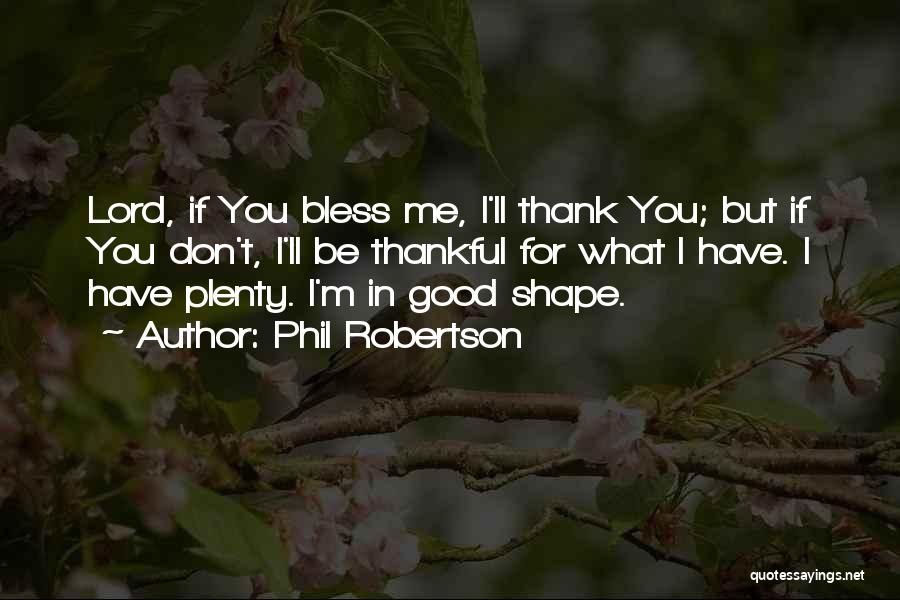 Phil Robertson Quotes: Lord, If You Bless Me, I'll Thank You; But If You Don't, I'll Be Thankful For What I Have. I
