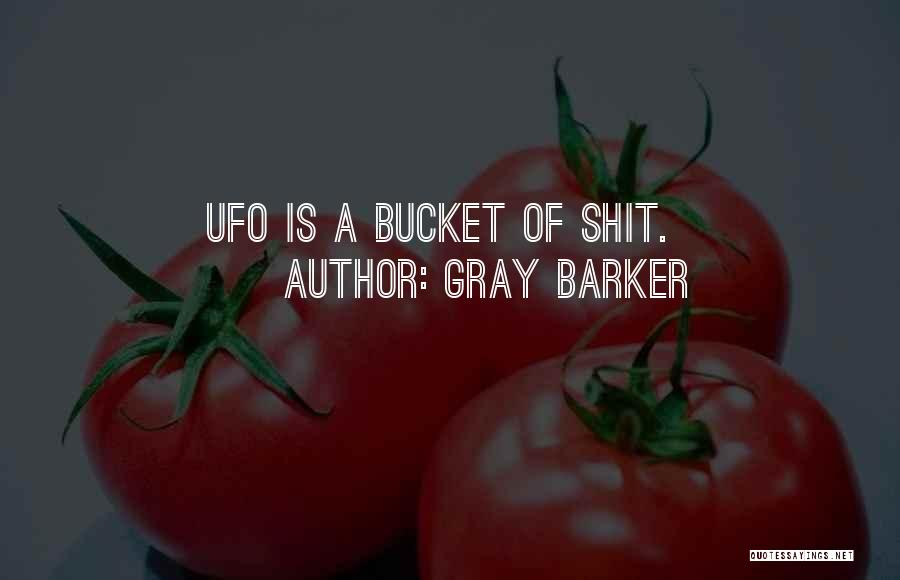 Gray Barker Quotes: Ufo Is A Bucket Of Shit.