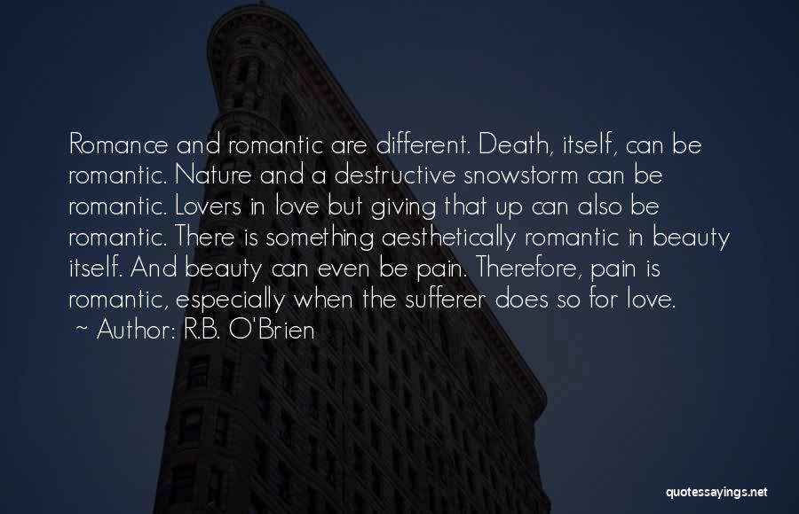R.B. O'Brien Quotes: Romance And Romantic Are Different. Death, Itself, Can Be Romantic. Nature And A Destructive Snowstorm Can Be Romantic. Lovers In