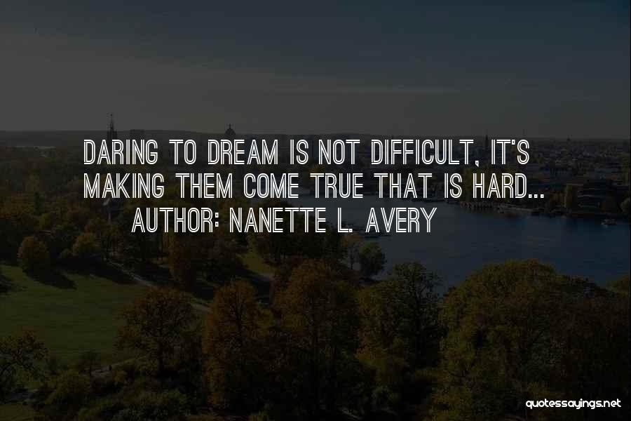 Nanette L. Avery Quotes: Daring To Dream Is Not Difficult, It's Making Them Come True That Is Hard...