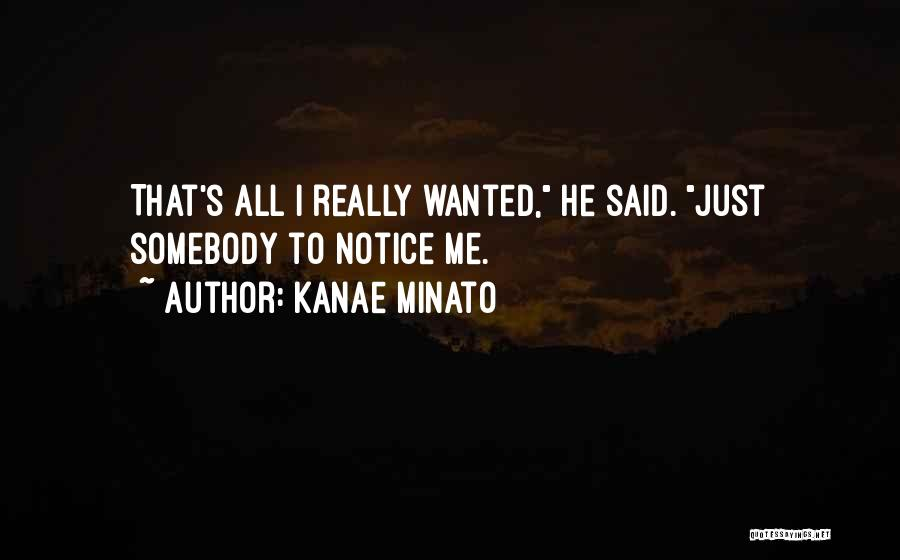 Kanae Minato Quotes: That's All I Really Wanted, He Said. Just Somebody To Notice Me.