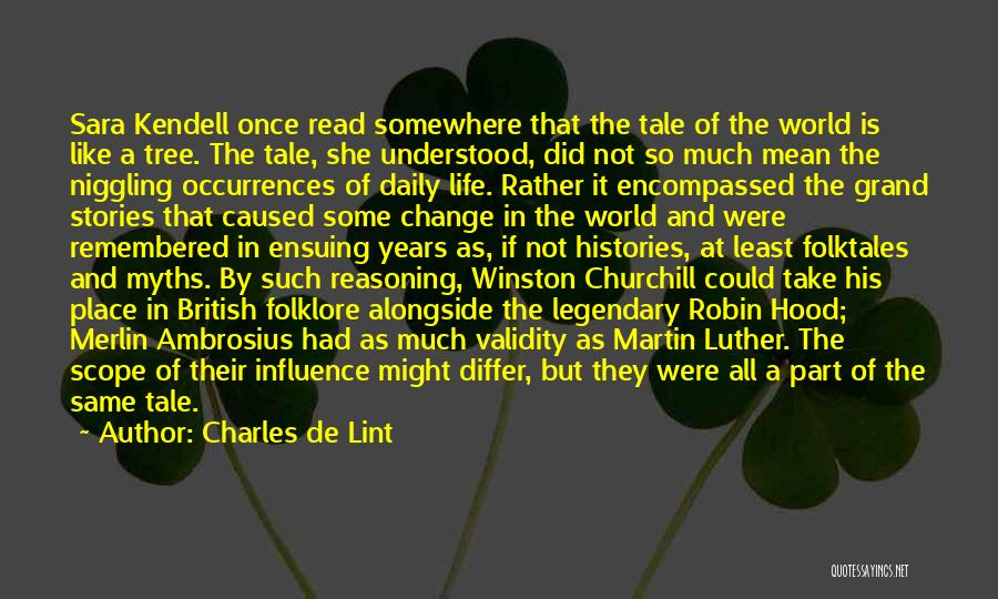 Charles De Lint Quotes: Sara Kendell Once Read Somewhere That The Tale Of The World Is Like A Tree. The Tale, She Understood, Did