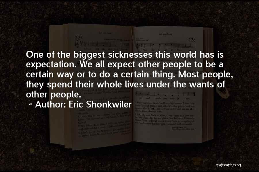 Eric Shonkwiler Quotes: One Of The Biggest Sicknesses This World Has Is Expectation. We All Expect Other People To Be A Certain Way