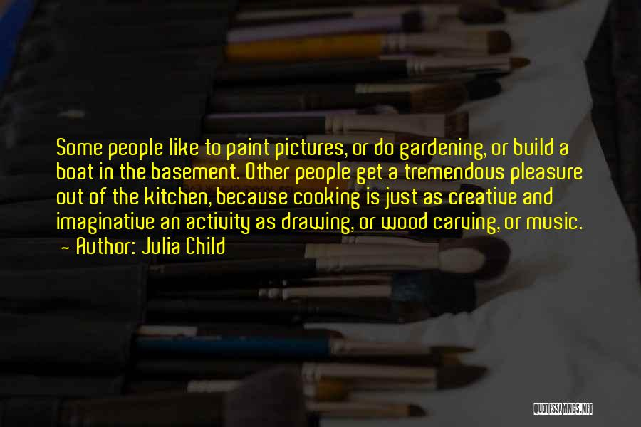 Julia Child Quotes: Some People Like To Paint Pictures, Or Do Gardening, Or Build A Boat In The Basement. Other People Get A