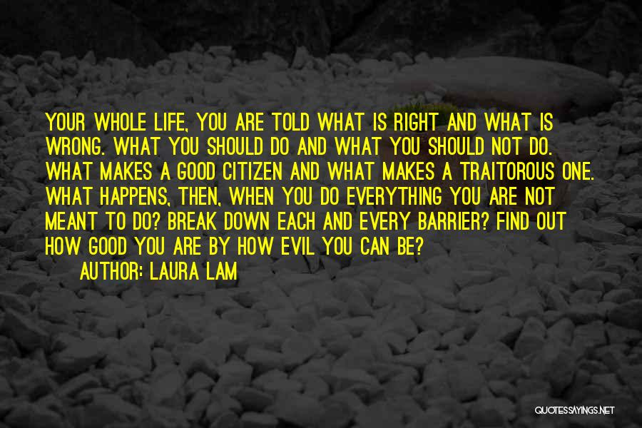 Laura Lam Quotes: Your Whole Life, You Are Told What Is Right And What Is Wrong. What You Should Do And What You