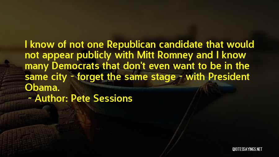 Pete Sessions Quotes: I Know Of Not One Republican Candidate That Would Not Appear Publicly With Mitt Romney And I Know Many Democrats