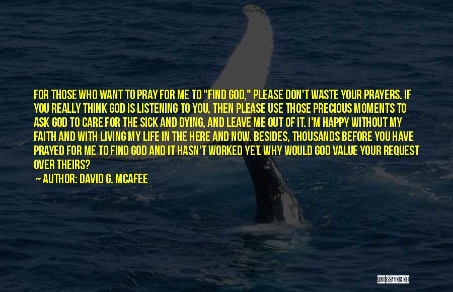 David G. McAfee Quotes: For Those Who Want To Pray For Me To Find God, Please Don't Waste Your Prayers. If You Really Think