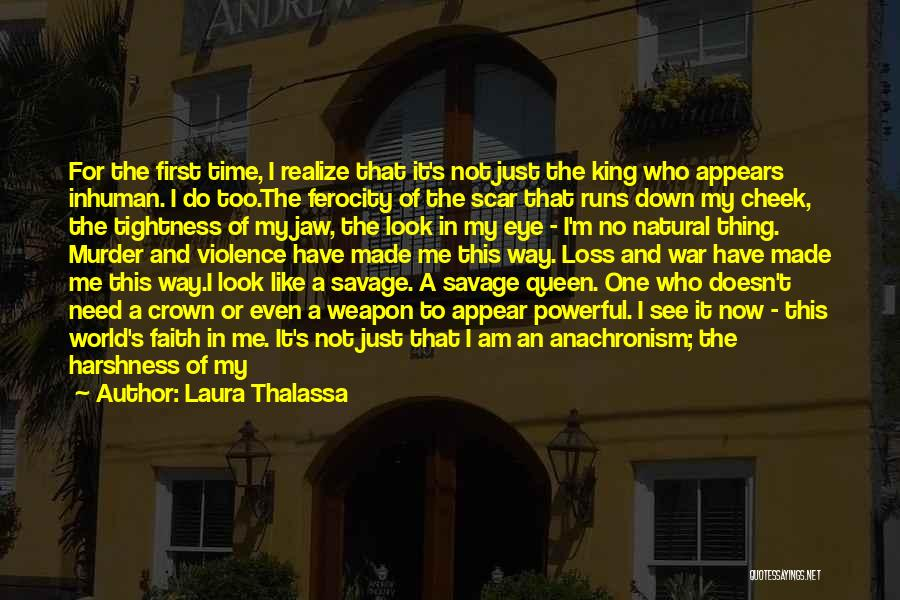 Laura Thalassa Quotes: For The First Time, I Realize That It's Not Just The King Who Appears Inhuman. I Do Too.the Ferocity Of