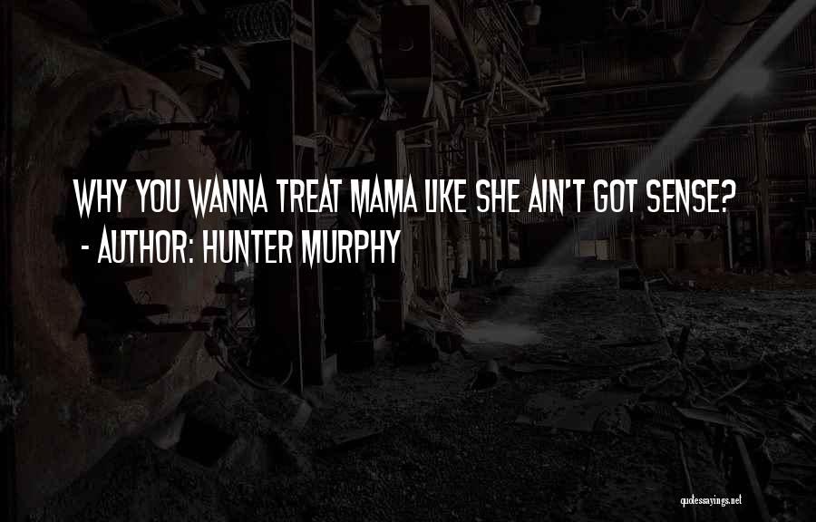 Hunter Murphy Quotes: Why You Wanna Treat Mama Like She Ain't Got Sense?