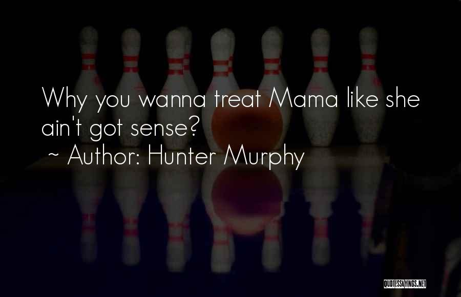 Hunter Murphy Quotes: Why You Wanna Treat Mama Like She Ain't Got Sense?