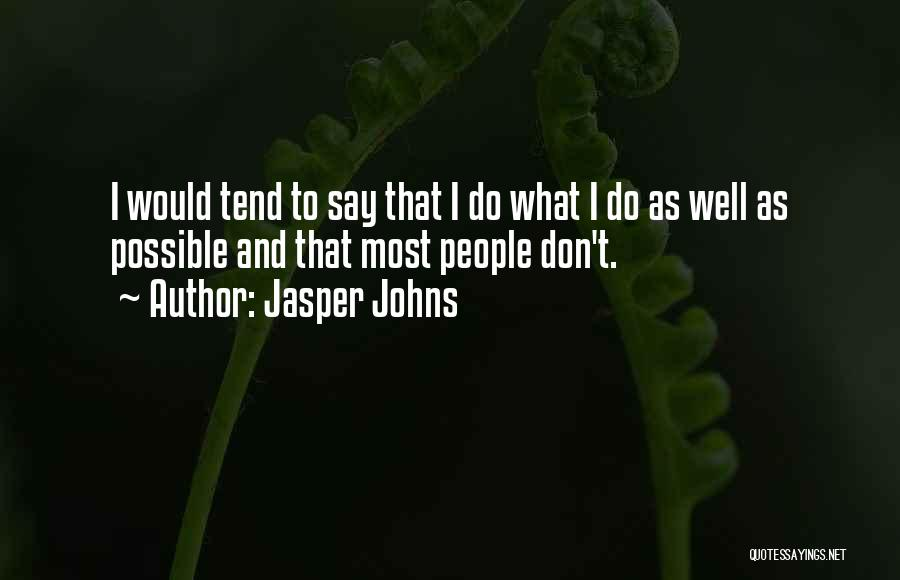 Jasper Johns Quotes: I Would Tend To Say That I Do What I Do As Well As Possible And That Most People Don't.