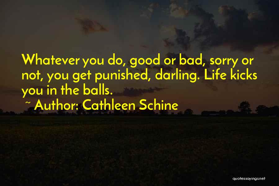 Cathleen Schine Quotes: Whatever You Do, Good Or Bad, Sorry Or Not, You Get Punished, Darling. Life Kicks You In The Balls.