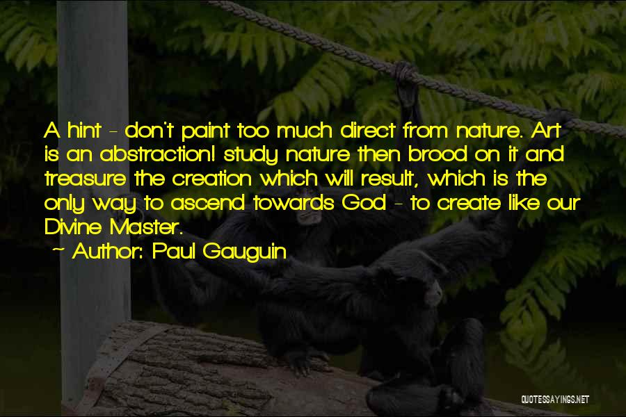 Paul Gauguin Quotes: A Hint - Don't Paint Too Much Direct From Nature. Art Is An Abstraction! Study Nature Then Brood On It