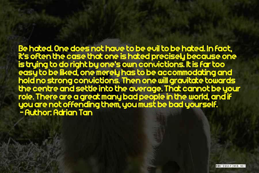 Adrian Tan Quotes: Be Hated. One Does Not Have To Be Evil To Be Hated. In Fact, It's Often The Case That One