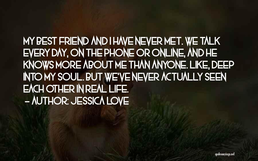 Jessica Love Quotes: My Best Friend And I Have Never Met. We Talk Every Day, On The Phone Or Online, And He Knows