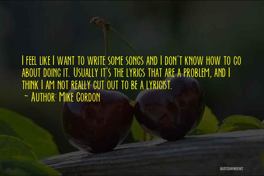 Mike Gordon Quotes: I Feel Like I Want To Write Some Songs And I Don't Know How To Go About Doing It. Usually