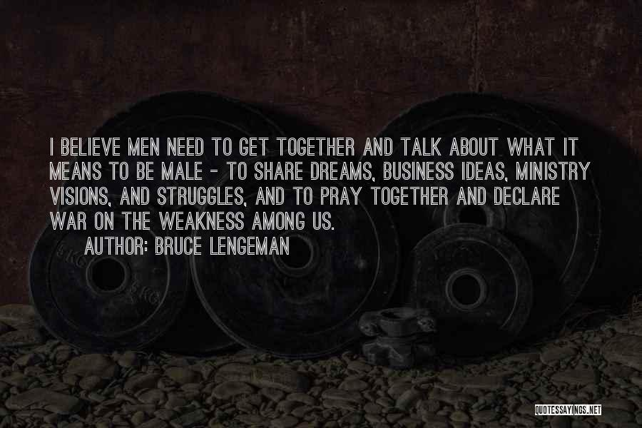 Bruce Lengeman Quotes: I Believe Men Need To Get Together And Talk About What It Means To Be Male - To Share Dreams,