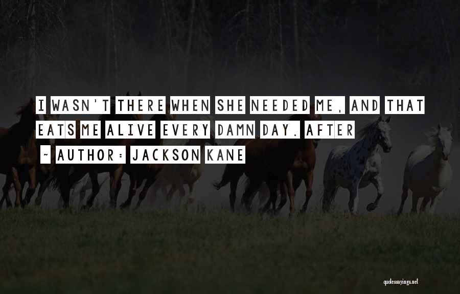Jackson Kane Quotes: I Wasn't There When She Needed Me, And That Eats Me Alive Every Damn Day. After