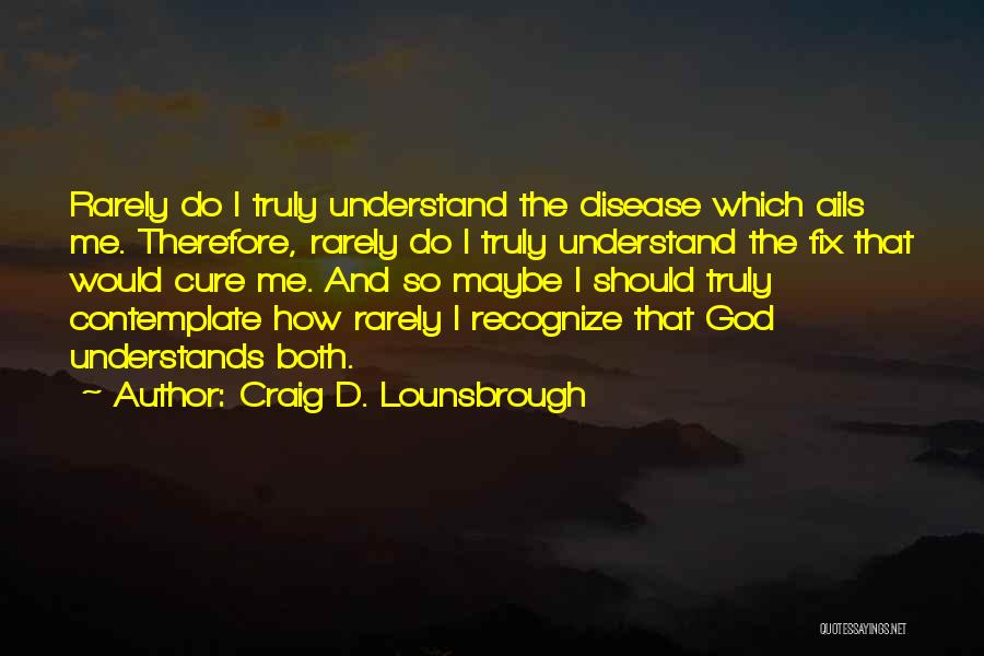 Craig D. Lounsbrough Quotes: Rarely Do I Truly Understand The Disease Which Ails Me. Therefore, Rarely Do I Truly Understand The Fix That Would