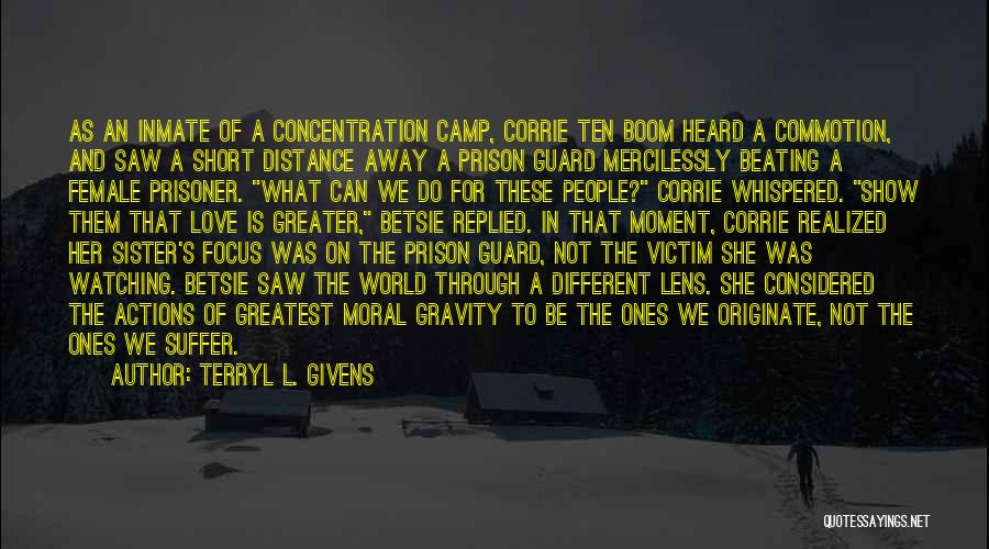 Terryl L. Givens Quotes: As An Inmate Of A Concentration Camp, Corrie Ten Boom Heard A Commotion, And Saw A Short Distance Away A