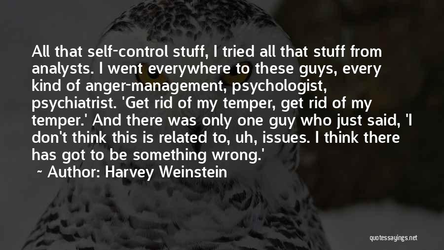 Harvey Weinstein Quotes: All That Self-control Stuff, I Tried All That Stuff From Analysts. I Went Everywhere To These Guys, Every Kind Of