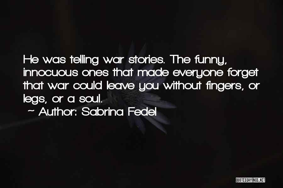 Sabrina Fedel Quotes: He Was Telling War Stories. The Funny, Innocuous Ones That Made Everyone Forget That War Could Leave You Without Fingers,