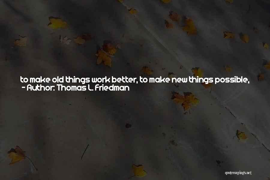 Thomas L. Friedman Quotes: To Make Old Things Work Better, To Make New Things Possible, And To Do Old Things In Fundamentally New Ways.