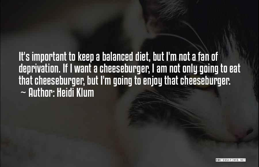 Heidi Klum Quotes: It's Important To Keep A Balanced Diet, But I'm Not A Fan Of Deprivation. If I Want A Cheeseburger, I