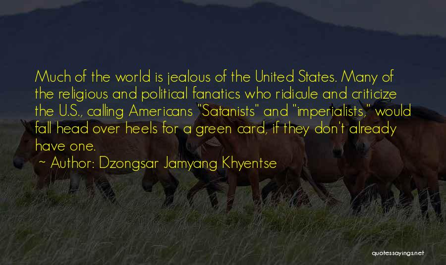 Dzongsar Jamyang Khyentse Quotes: Much Of The World Is Jealous Of The United States. Many Of The Religious And Political Fanatics Who Ridicule And