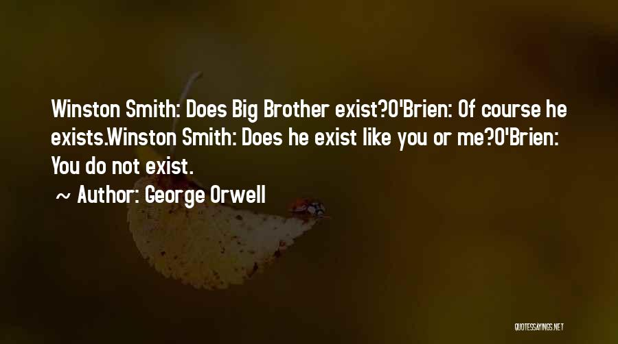 George Orwell Quotes: Winston Smith: Does Big Brother Exist?o'brien: Of Course He Exists.winston Smith: Does He Exist Like You Or Me?o'brien: You Do