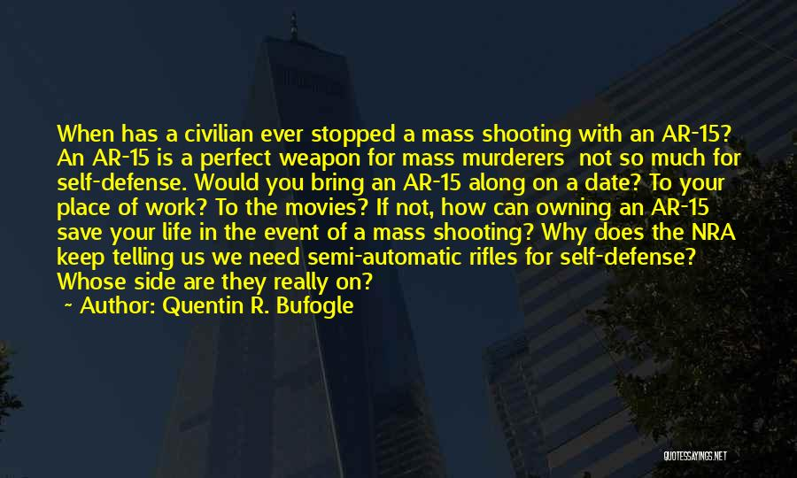 Quentin R. Bufogle Quotes: When Has A Civilian Ever Stopped A Mass Shooting With An Ar-15? An Ar-15 Is A Perfect Weapon For Mass