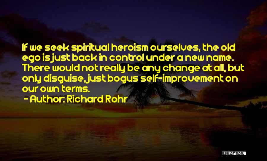 Richard Rohr Quotes: If We Seek Spiritual Heroism Ourselves, The Old Ego Is Just Back In Control Under A New Name. There Would