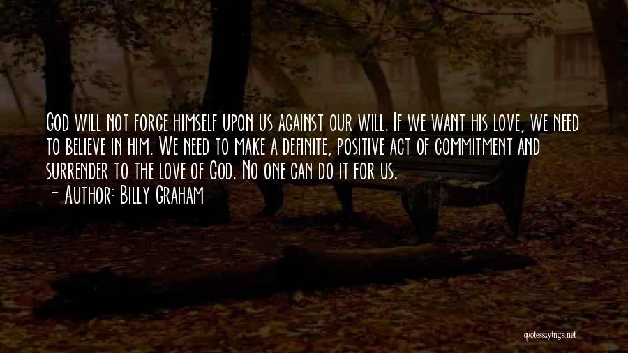 Billy Graham Quotes: God Will Not Force Himself Upon Us Against Our Will. If We Want His Love, We Need To Believe In