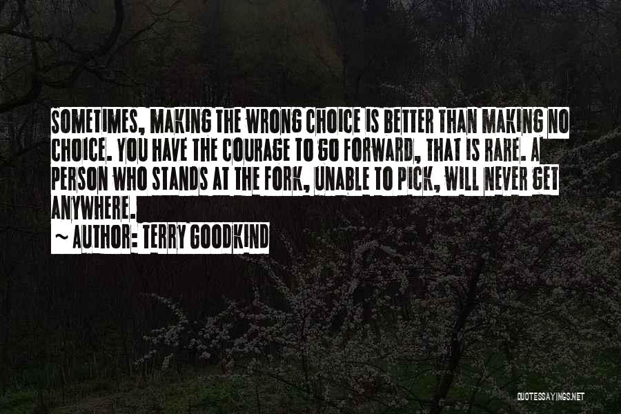 Terry Goodkind Quotes: Sometimes, Making The Wrong Choice Is Better Than Making No Choice. You Have The Courage To Go Forward, That Is
