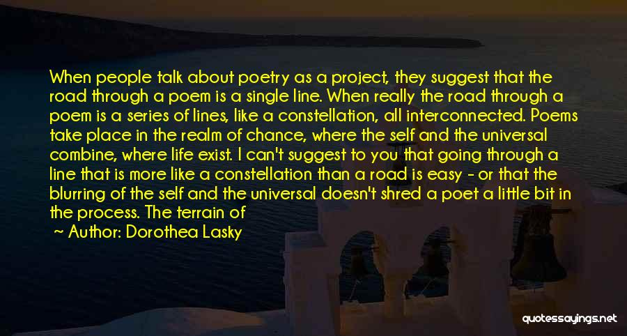 Dorothea Lasky Quotes: When People Talk About Poetry As A Project, They Suggest That The Road Through A Poem Is A Single Line.