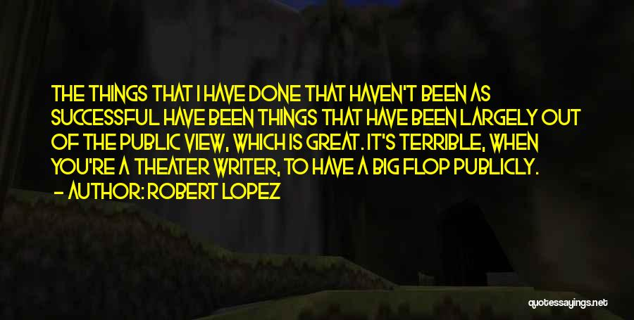 Robert Lopez Quotes: The Things That I Have Done That Haven't Been As Successful Have Been Things That Have Been Largely Out Of