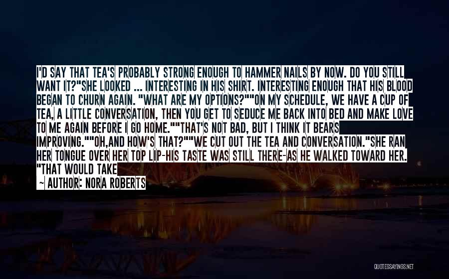 Nora Roberts Quotes: I'd Say That Tea's Probably Strong Enough To Hammer Nails By Now. Do You Still Want It?she Looked ... Interesting