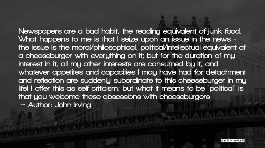 John Irving Quotes: Newspapers Are A Bad Habit, The Reading Equivalent Of Junk Food. What Happens To Me Is That I Seize Upon