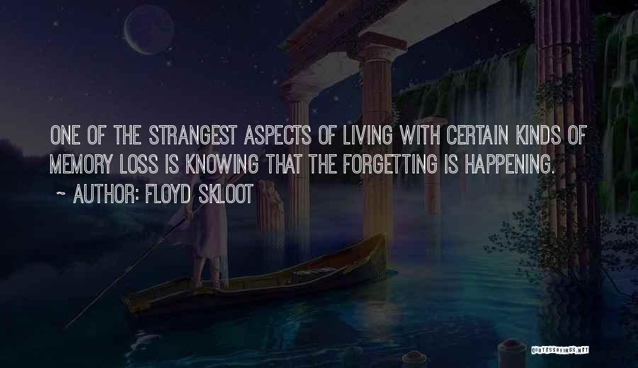 Floyd Skloot Quotes: One Of The Strangest Aspects Of Living With Certain Kinds Of Memory Loss Is Knowing That The Forgetting Is Happening.