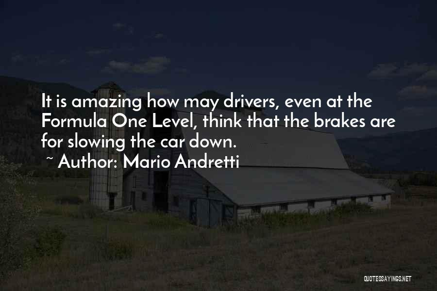 Mario Andretti Quotes: It Is Amazing How May Drivers, Even At The Formula One Level, Think That The Brakes Are For Slowing The