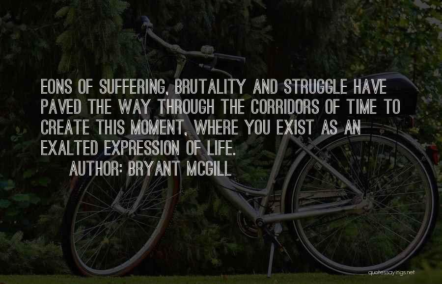 Bryant McGill Quotes: Eons Of Suffering, Brutality And Struggle Have Paved The Way Through The Corridors Of Time To Create This Moment, Where