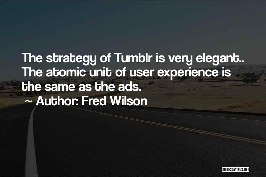 Fred Wilson Quotes: The Strategy Of Tumblr Is Very Elegant.. The Atomic Unit Of User Experience Is The Same As The Ads.