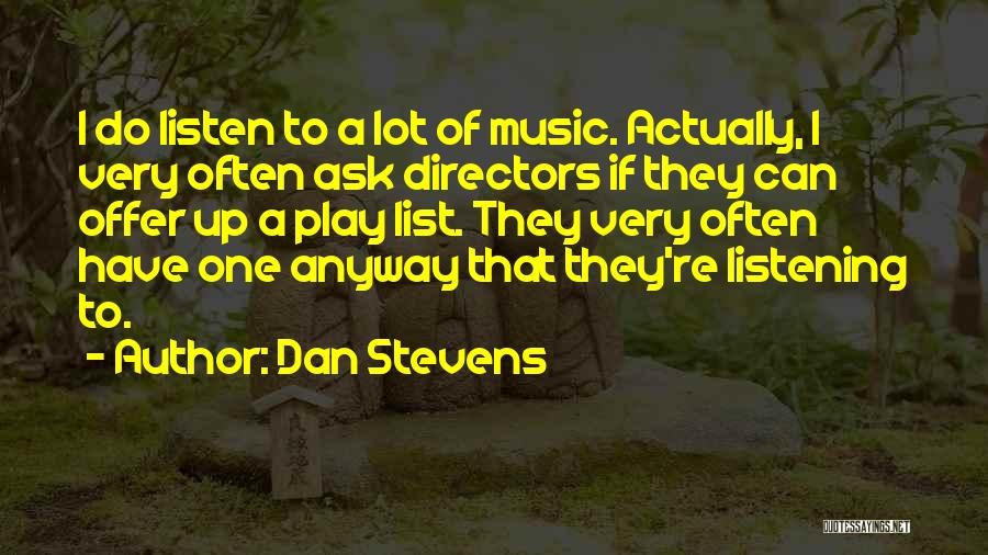 Dan Stevens Quotes: I Do Listen To A Lot Of Music. Actually, I Very Often Ask Directors If They Can Offer Up A